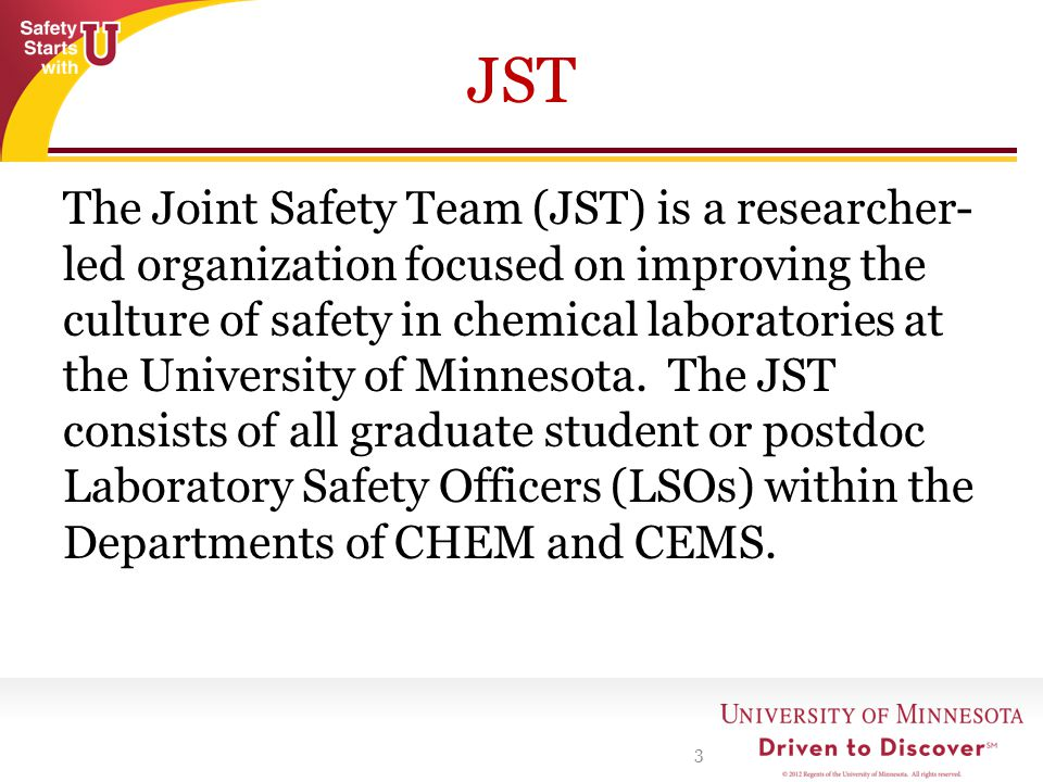 JST The Joint Safety Team (JST) is a researcher- led organization focused on improving the culture of safety in chemical laboratories at the University of Minnesota.