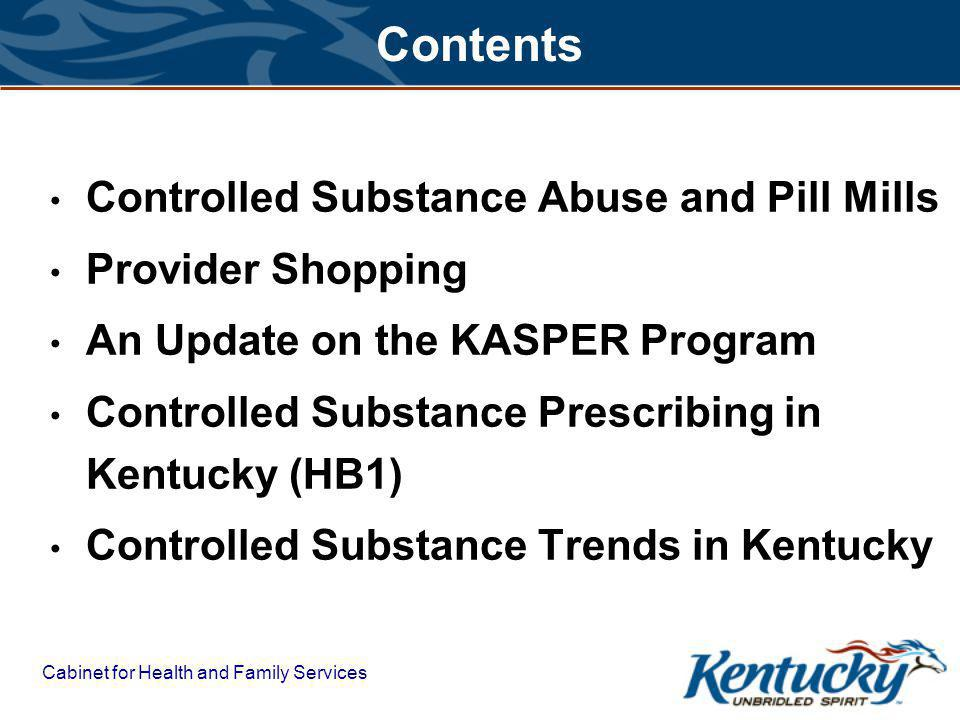 Cabinet for Health and Family Services Contents Controlled Substance Abuse and Pill Mills Provider Shopping An Update on the KASPER Program Controlled Substance Prescribing in Kentucky (HB1) Controlled Substance Trends in Kentucky