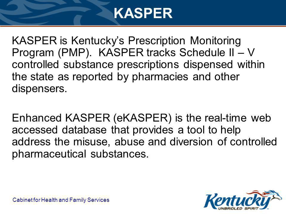 Cabinet for Health and Family Services KASPER KASPER is Kentuckys Prescription Monitoring Program (PMP).