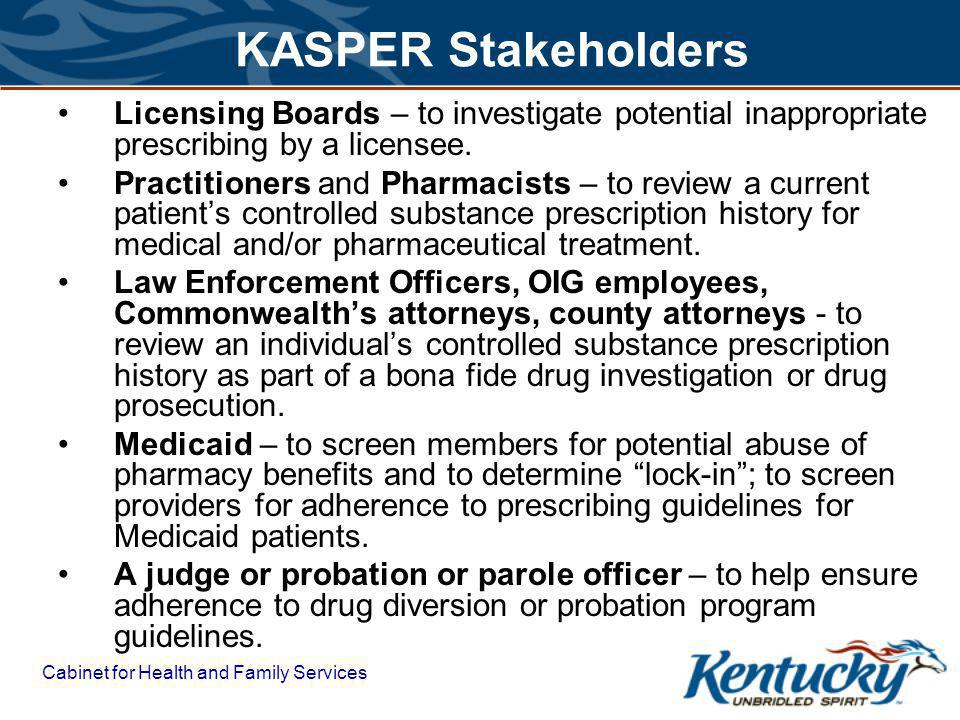Cabinet for Health and Family Services KASPER Stakeholders Licensing Boards – to investigate potential inappropriate prescribing by a licensee.