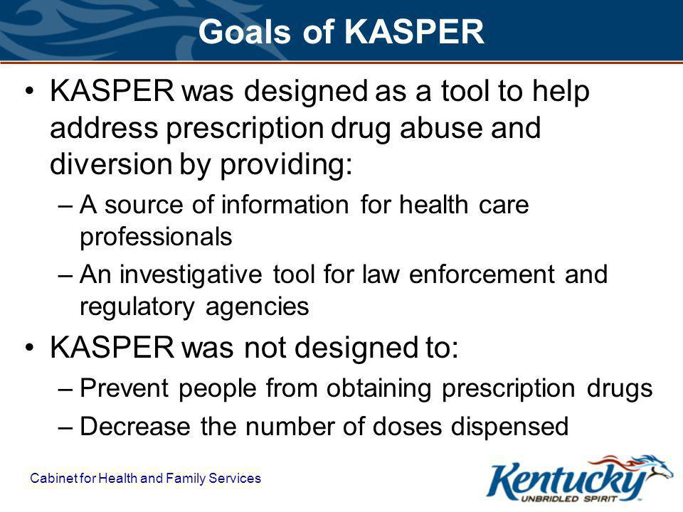 Cabinet for Health and Family Services Goals of KASPER KASPER was designed as a tool to help address prescription drug abuse and diversion by providing: –A source of information for health care professionals –An investigative tool for law enforcement and regulatory agencies KASPER was not designed to: –Prevent people from obtaining prescription drugs –Decrease the number of doses dispensed