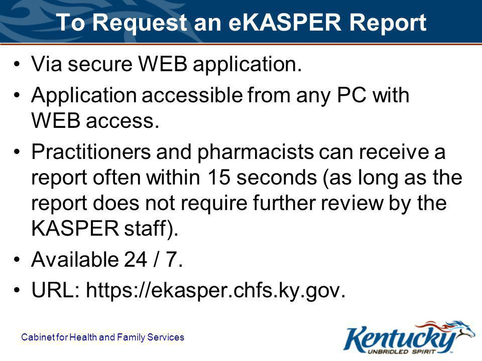 Cabinet for Health and Family Services To Request an eKASPER Report Via secure WEB application.