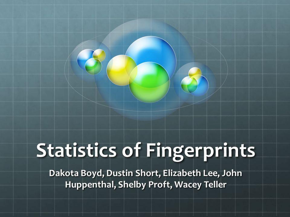 Statistics of Fingerprints Dakota Boyd, Dustin Short, Elizabeth Lee, John Huppenthal, Shelby Proft, Wacey Teller