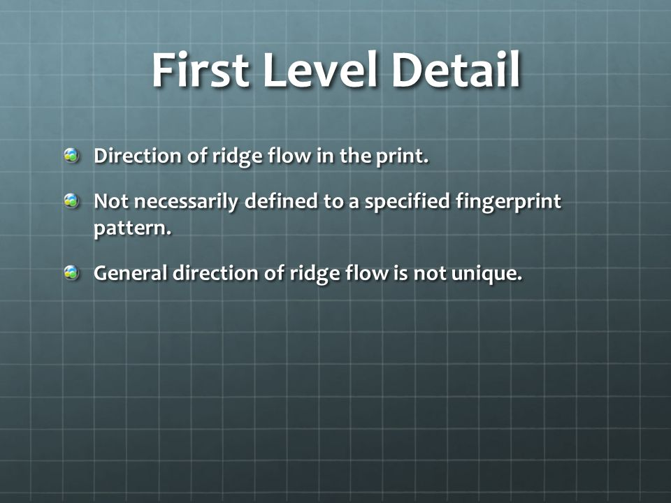 First Level Detail Direction of ridge flow in the print. Not necessarily defined to a specified fingerprint pattern. General direction of ridge flow i