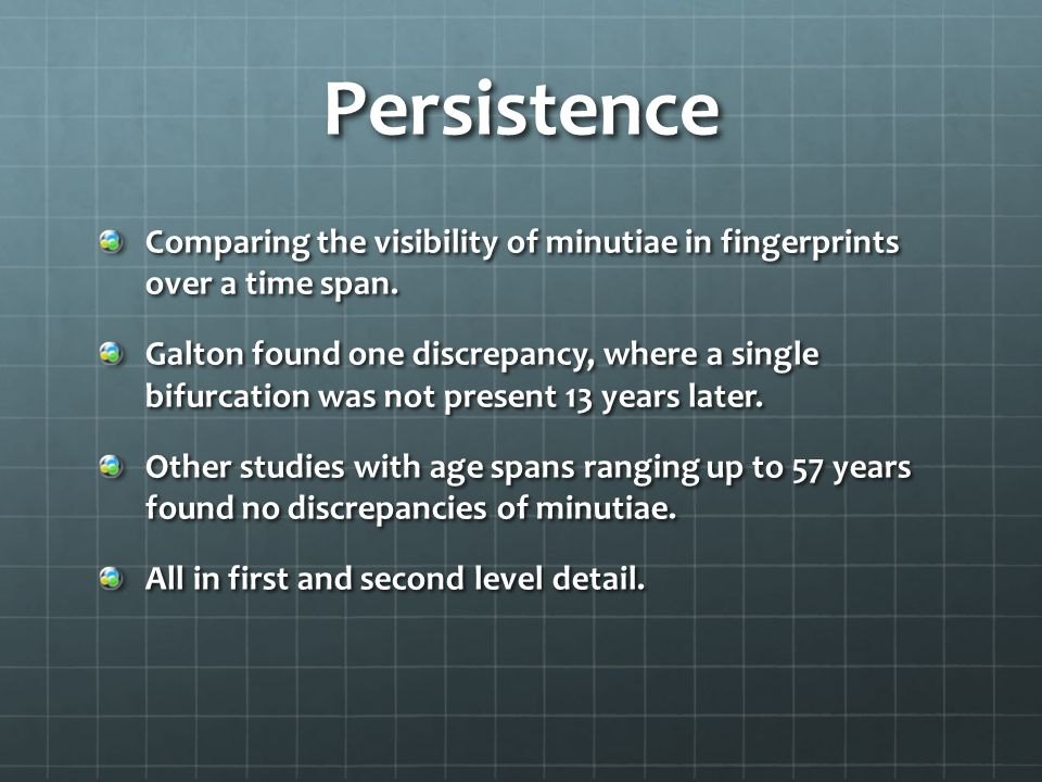Persistence Comparing the visibility of minutiae in fingerprints over a time span.