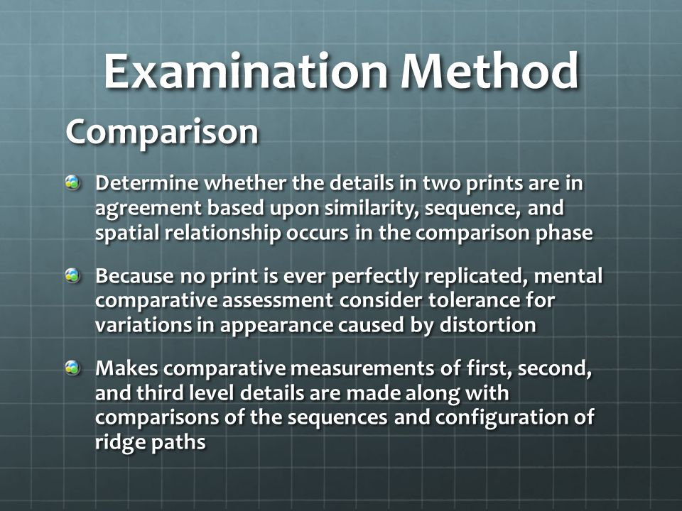 Examination Method Comparison Determine whether the details in two prints are in agreement based upon similarity, sequence, and spatial relationship occurs in the comparison phase Because no print is ever perfectly replicated, mental comparative assessment consider tolerance for variations in appearance caused by distortion Makes comparative measurements of first, second, and third level details are made along with comparisons of the sequences and configuration of ridge paths