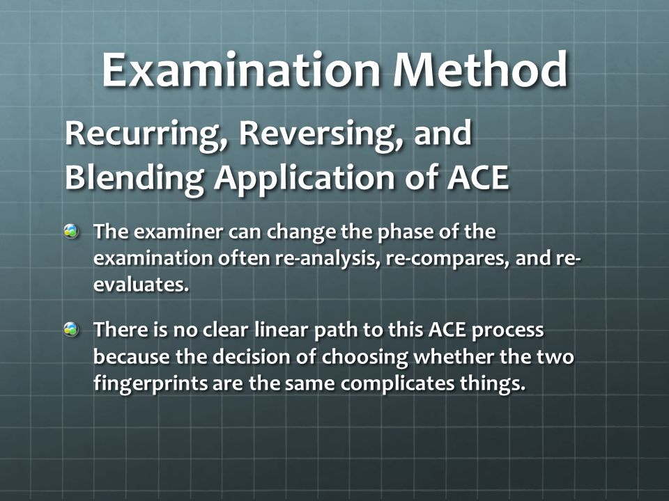 Examination Method Recurring, Reversing, and Blending Application of ACE The examiner can change the phase of the examination often re-analysis, re-compares, and re- evaluates.