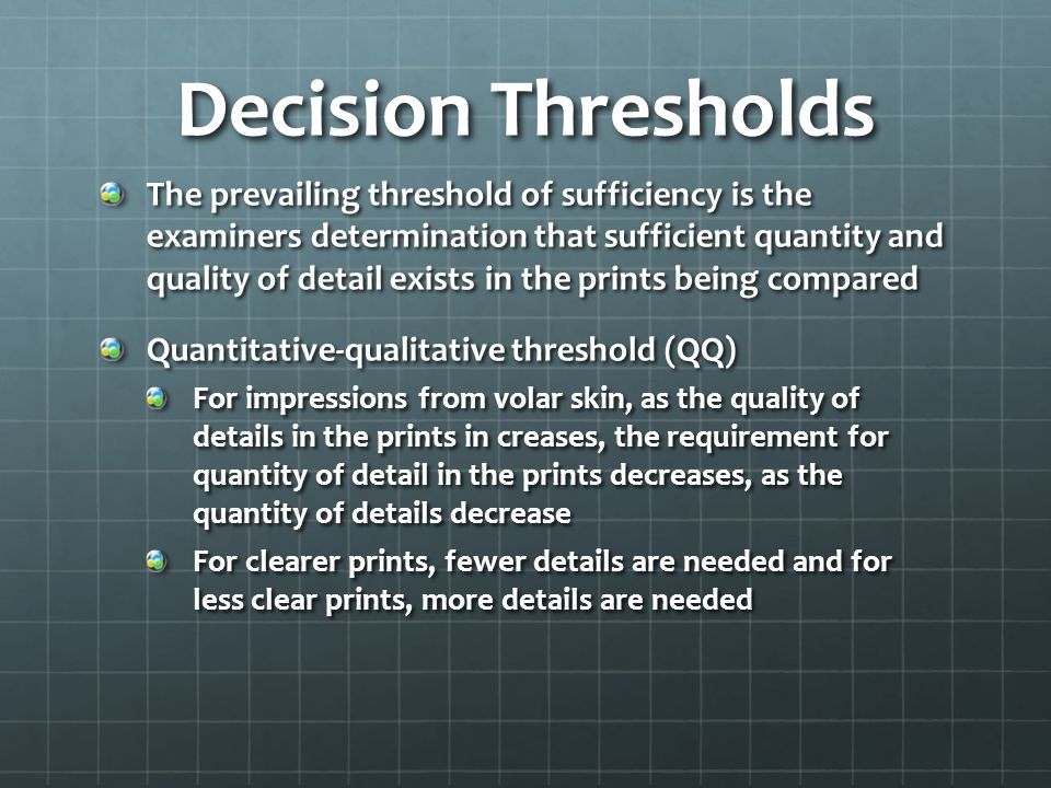 Decision Thresholds The prevailing threshold of sufficiency is the examiners determination that sufficient quantity and quality of detail exists in the prints being compared Quantitative-qualitative threshold (QQ) For impressions from volar skin, as the quality of details in the prints in creases, the requirement for quantity of detail in the prints decreases, as the quantity of details decrease For clearer prints, fewer details are needed and for less clear prints, more details are needed