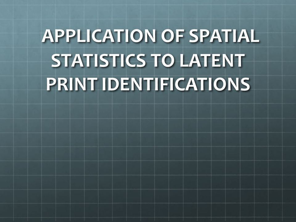 APPLICATION OF SPATIAL STATISTICS TO LATENT PRINT IDENTIFICATIONS APPLICATION OF SPATIAL STATISTICS TO LATENT PRINT IDENTIFICATIONS