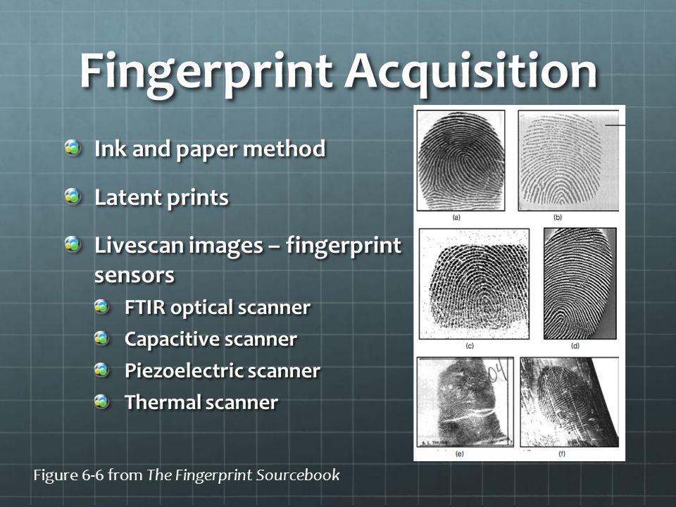 Fingerprint Acquisition Ink and paper method Latent prints Livescan images – fingerprint sensors FTIR optical scanner Capacitive scanner Piezoelectric scanner Thermal scanner Figure 6-6 from The Fingerprint Sourcebook