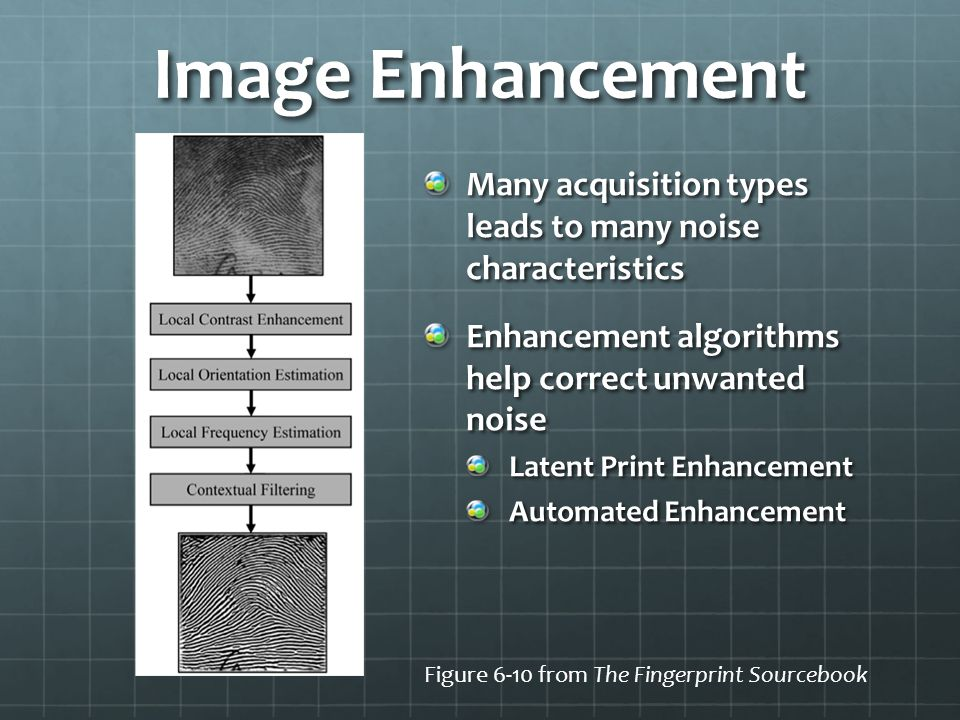 Image Enhancement Many acquisition types leads to many noise characteristics Enhancement algorithms help correct unwanted noise Latent Print Enhanceme