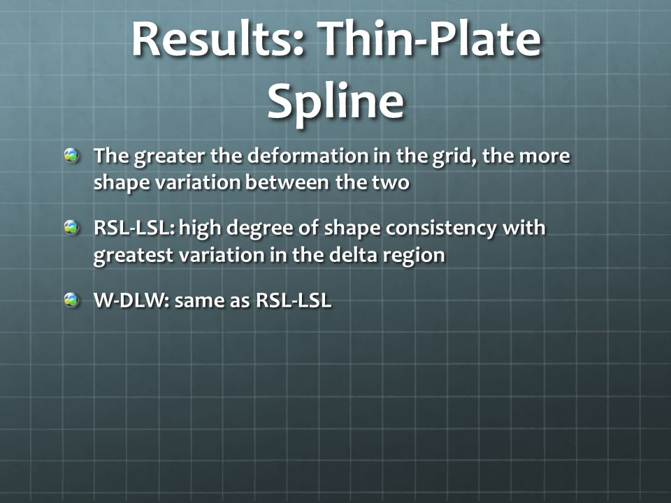 Results: Thin-Plate Spline The greater the deformation in the grid, the more shape variation between the two RSL-LSL: high degree of shape consistency with greatest variation in the delta region W-DLW: same as RSL-LSL