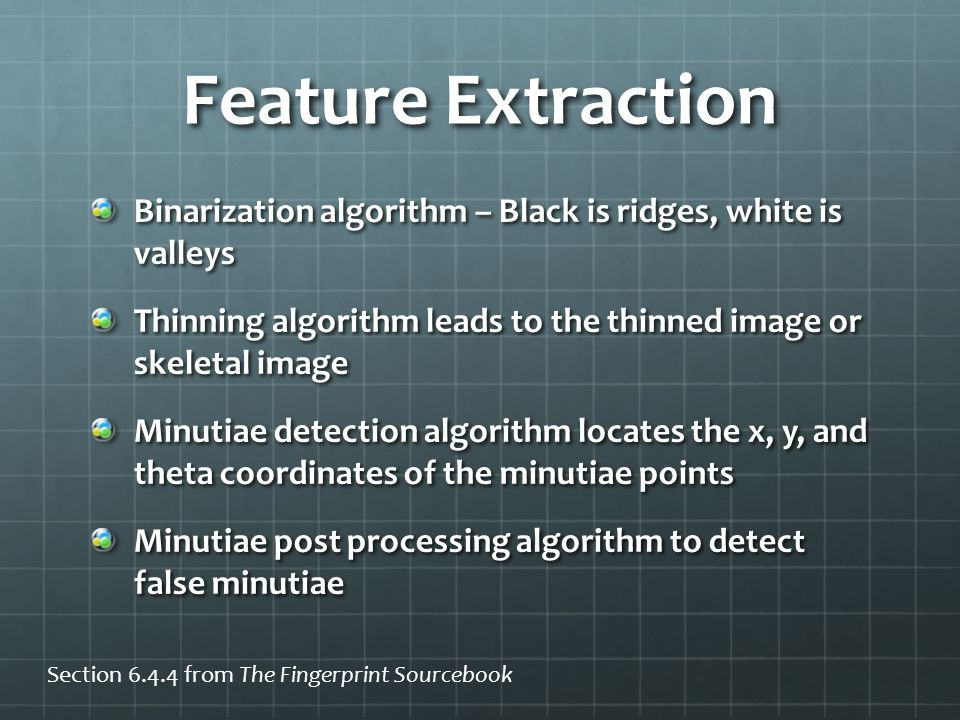 Feature Extraction Binarization algorithm – Black is ridges, white is valleys Thinning algorithm leads to the thinned image or skeletal image Minutiae