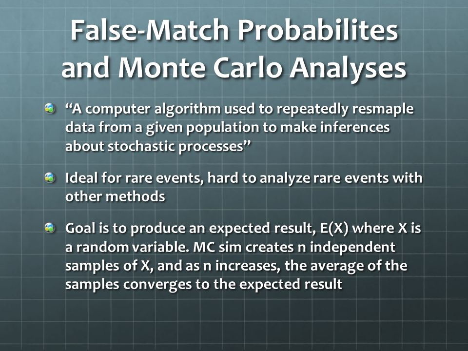 False-Match Probabilites and Monte Carlo Analyses A computer algorithm used to repeatedly resmaple data from a given population to make inferences about stochastic processes Ideal for rare events, hard to analyze rare events with other methods Goal is to produce an expected result, E(X) where X is a random variable.