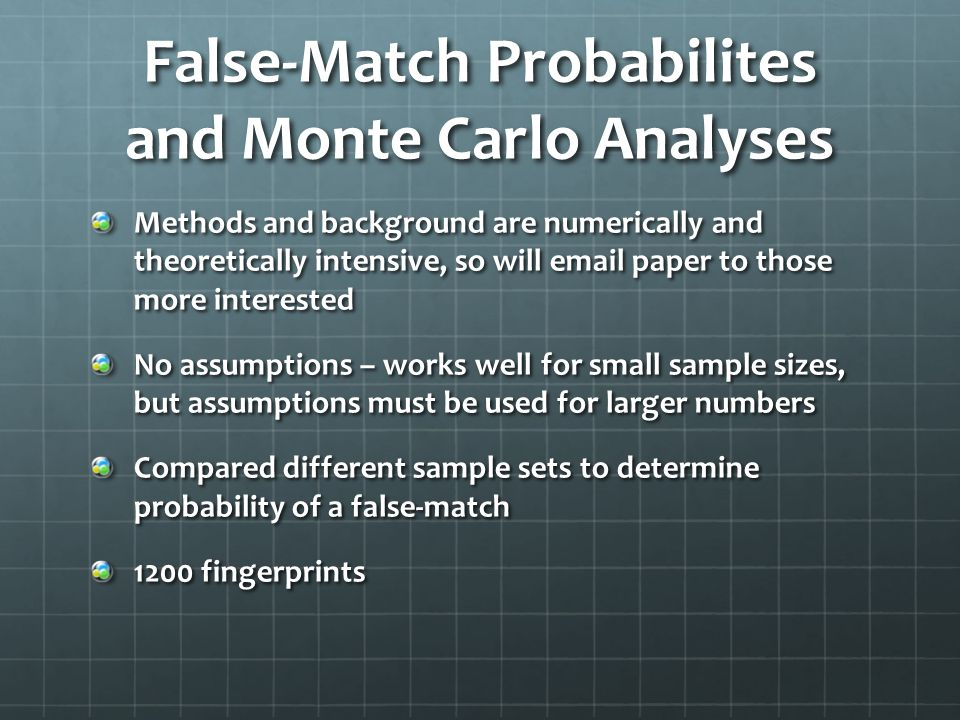 Methods and background are numerically and theoretically intensive, so will email paper to those more interested No assumptions – works well for small sample sizes, but assumptions must be used for larger numbers Compared different sample sets to determine probability of a false-match 1200 fingerprints False-Match Probabilites and Monte Carlo Analyses