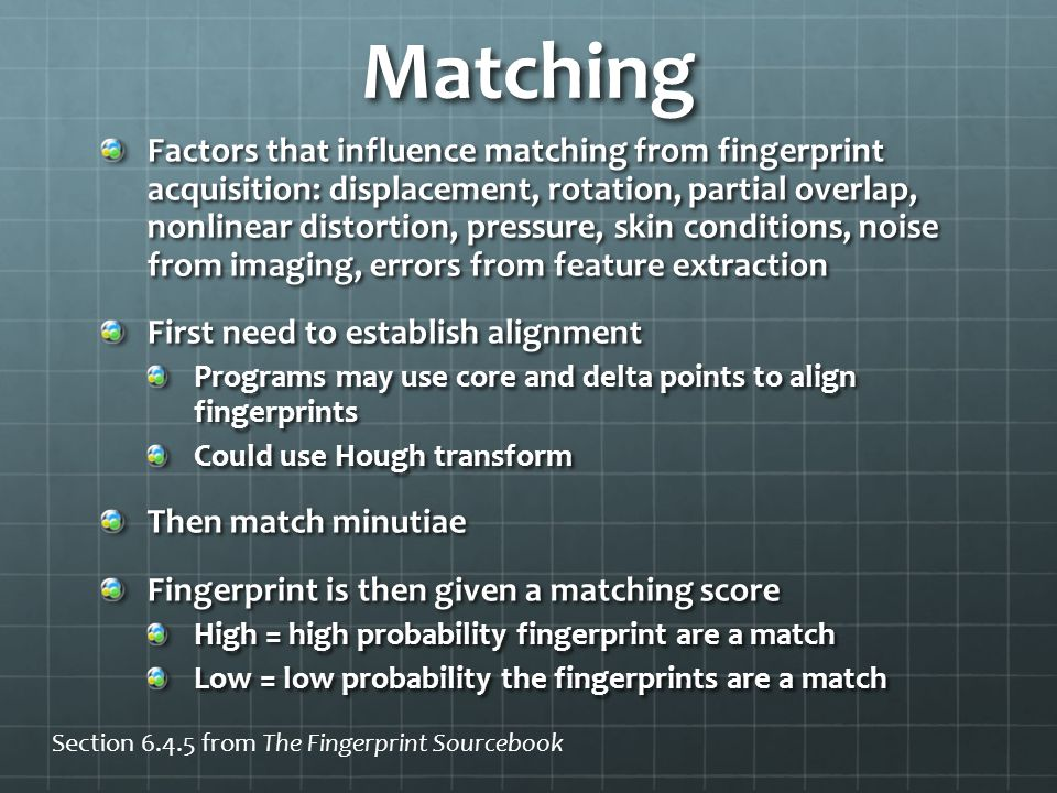Matching Factors that influence matching from fingerprint acquisition: displacement, rotation, partial overlap, nonlinear distortion, pressure, skin conditions, noise from imaging, errors from feature extraction First need to establish alignment Programs may use core and delta points to align fingerprints Could use Hough transform Then match minutiae Fingerprint is then given a matching score High = high probability fingerprint are a match Low = low probability the fingerprints are a match Section 6.4.5 from The Fingerprint Sourcebook