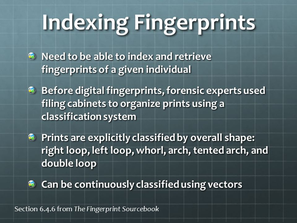 Indexing Fingerprints Need to be able to index and retrieve fingerprints of a given individual Before digital fingerprints, forensic experts used filing cabinets to organize prints using a classification system Prints are explicitly classified by overall shape: right loop, left loop, whorl, arch, tented arch, and double loop Can be continuously classified using vectors Section 6.4.6 from The Fingerprint Sourcebook