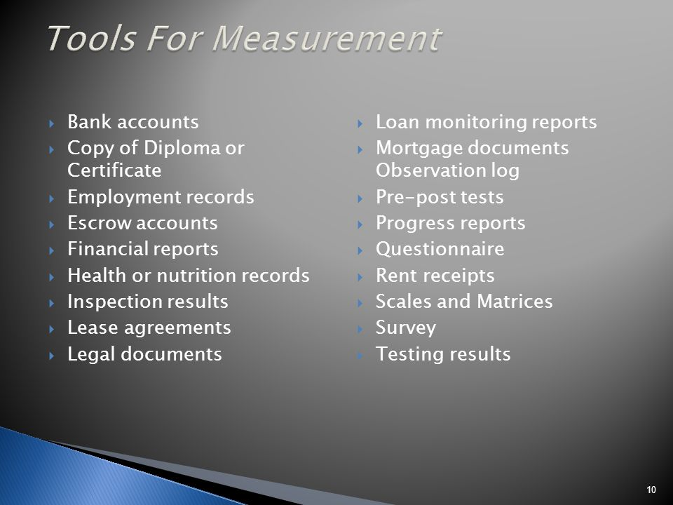 Bank accounts Copy of Diploma or Certificate Employment records Escrow accounts Financial reports Health or nutrition records Inspection results Lease agreements Legal documents Loan monitoring reports Mortgage documents Observation log Pre-post tests Progress reports Questionnaire Rent receipts Scales and Matrices Survey Testing results 10