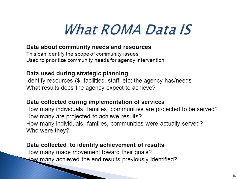 16 Data about community needs and resources This can identify the scope of community issues Used to prioritize community needs for agency intervention Data used during strategic planning Identify resources ($, facilities, staff, etc) the agency has/needs What results does the agency expect to achieve.