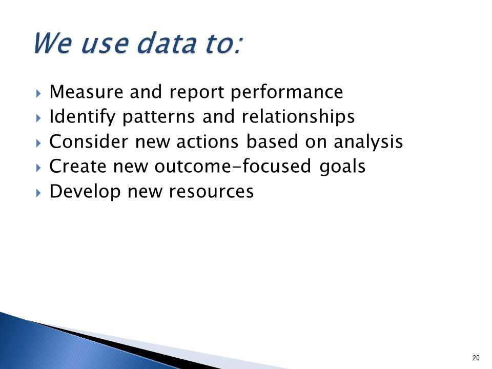 Measure and report performance Identify patterns and relationships Consider new actions based on analysis Create new outcome-focused goals Develop new resources 20