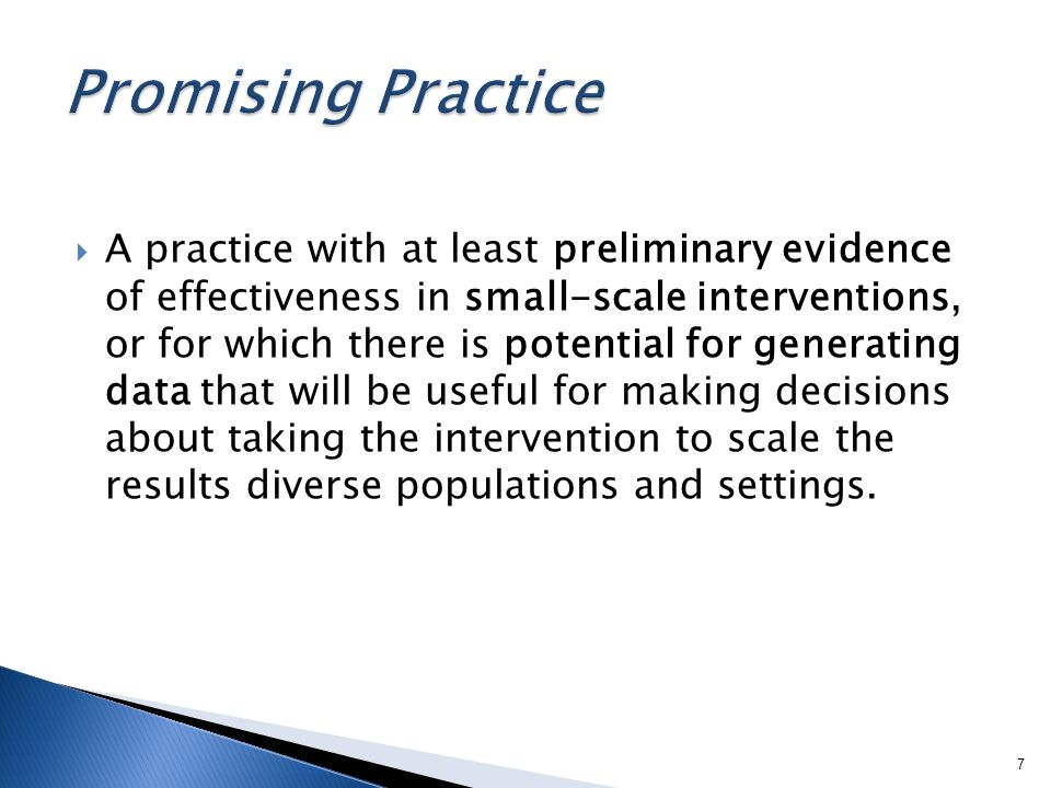 A practice with at least preliminary evidence of effectiveness in small-scale interventions, or for which there is potential for generating data that will be useful for making decisions about taking the intervention to scale the results diverse populations and settings.