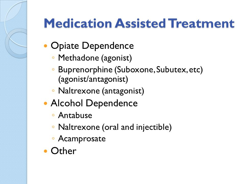 Medication Assisted Treatment Opiate Dependence Methadone (agonist) Buprenorphine (Suboxone, Subutex, etc) (agonist/antagonist) Naltrexone (antagonist