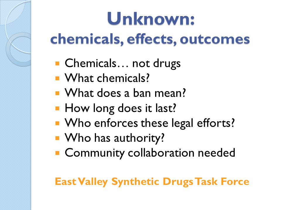 Unknown: chemicals, effects, outcomes Chemicals… not drugs What chemicals? What does a ban mean? How long does it last? Who enforces these legal effor