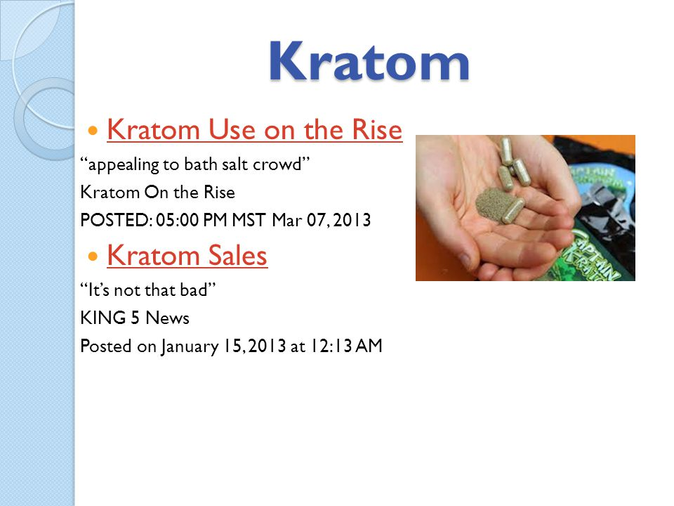 Kratom Kratom Use on the Rise appealing to bath salt crowd Kratom On the Rise POSTED: 05:00 PM MST Mar 07, 2013 Kratom Sales Its not that bad KING 5 N