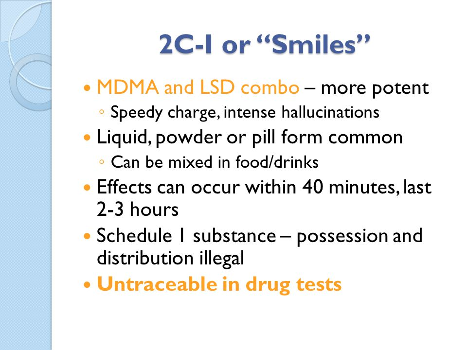 2C-I or Smiles MDMA and LSD combo – more potent Speedy charge, intense hallucinations Liquid, powder or pill form common Can be mixed in food/drinks E