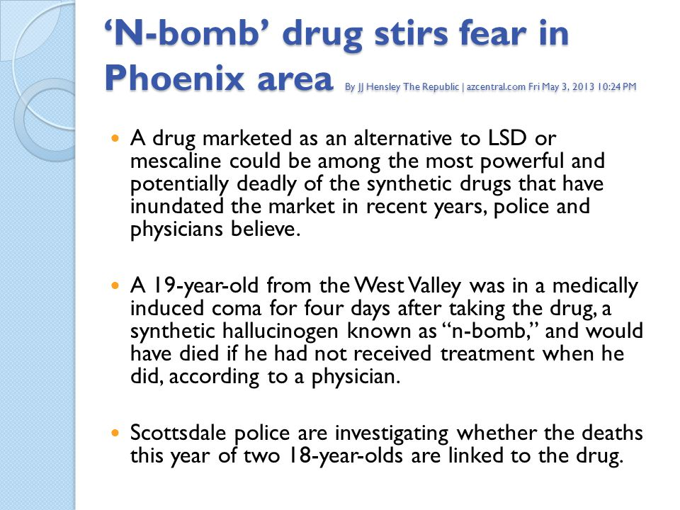 N-bomb drug stirs fear in Phoenix area By JJ Hensley The Republic | azcentral.com Fri May 3, 2013 10:24 PM A drug marketed as an alternative to LSD or