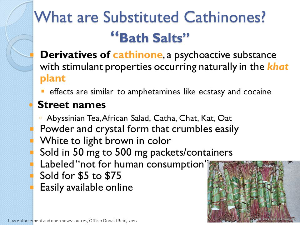 What are Substituted Cathinones? Bath Salts Derivatives of cathinone, a psychoactive substance with stimulant properties occurring naturally in the kh