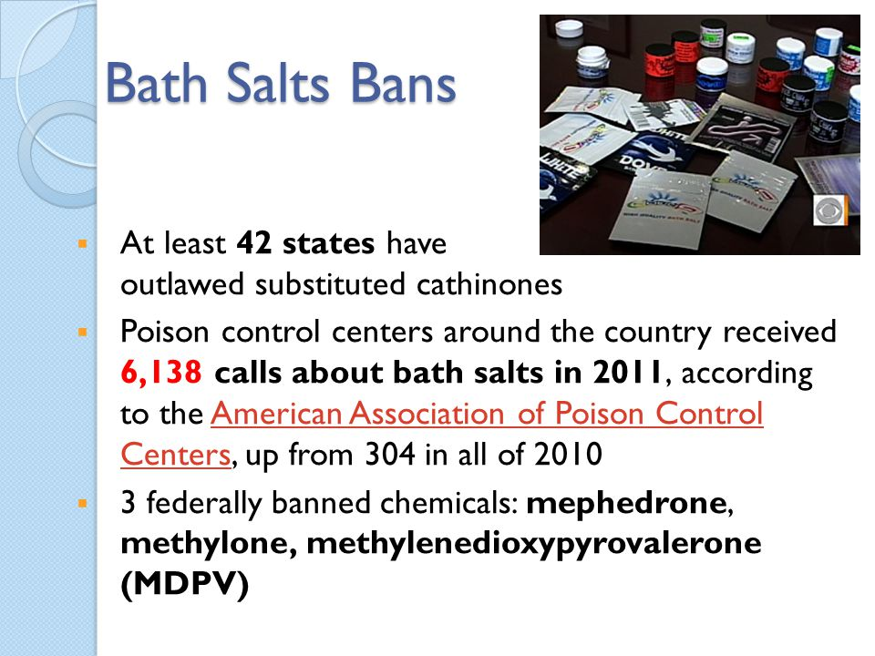 Bath Salts Bans At least 42 states have outlawed substituted cathinones Poison control centers around the country received 6,138 calls about bath salt