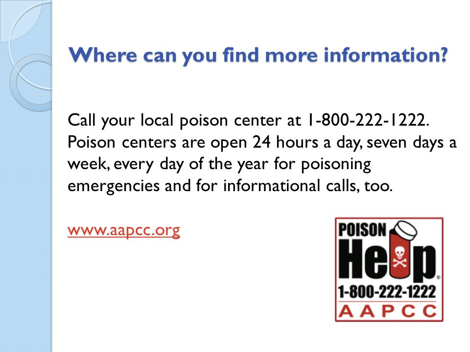 Where can you find more information? Call your local poison center at 1-800-222-1222. Poison centers are open 24 hours a day, seven days a week, every