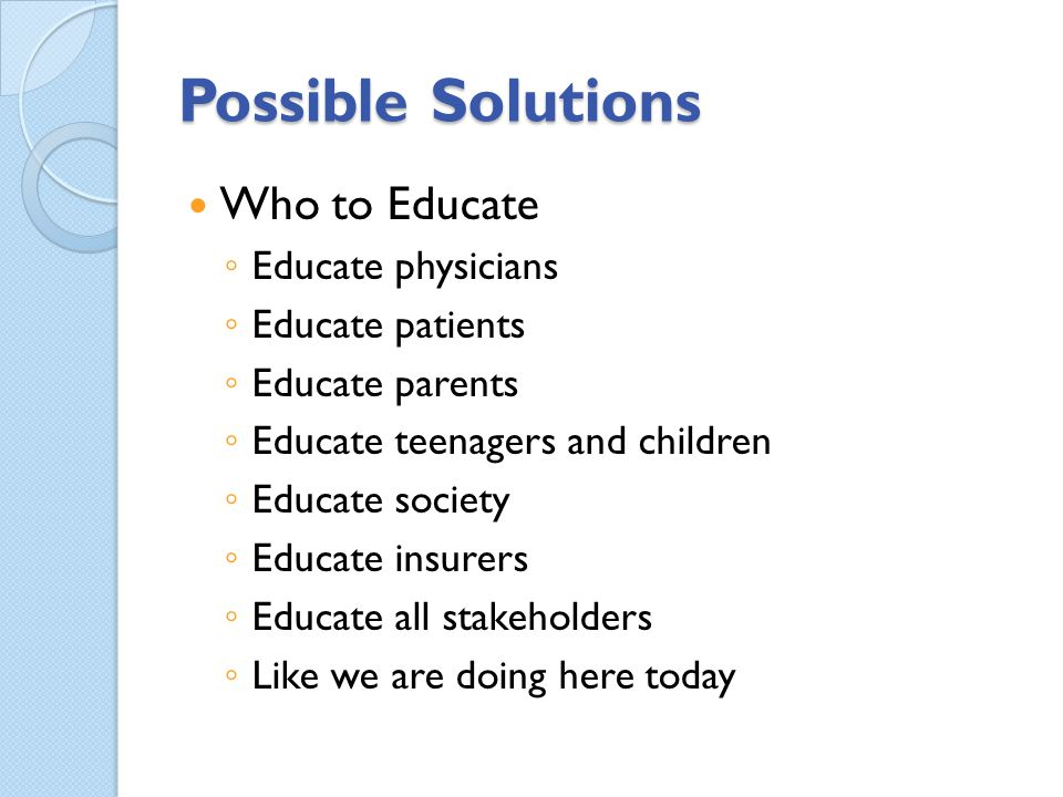 Possible Solutions Who to Educate Educate physicians Educate patients Educate parents Educate teenagers and children Educate society Educate insurers