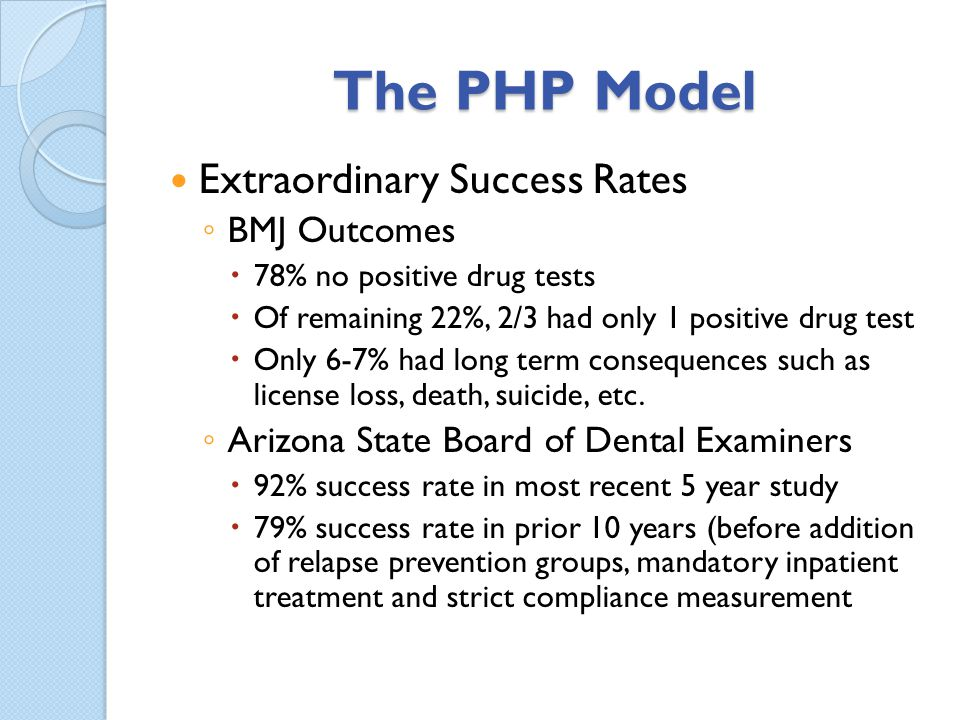 The PHP Model Extraordinary Success Rates BMJ Outcomes 78% no positive drug tests Of remaining 22%, 2/3 had only 1 positive drug test Only 6-7% had lo