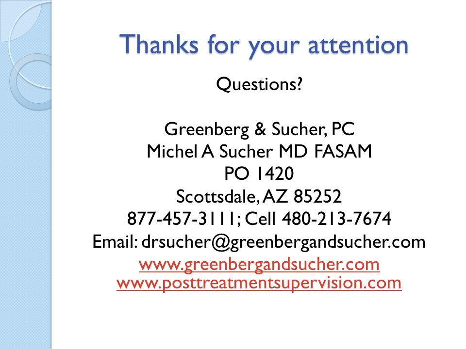 Thanks for your attention Questions? Greenberg & Sucher, PC Michel A Sucher MD FASAM PO 1420 Scottsdale, AZ 85252 877-457-3111; Cell 480-213-7674 Emai