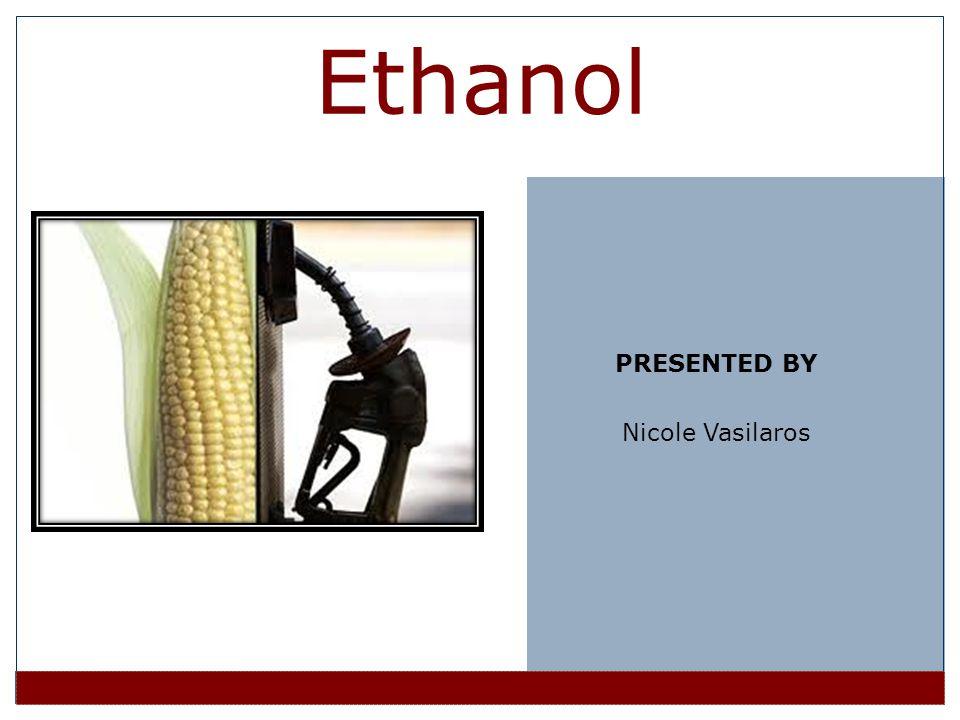 Ethanol PRESENTED BY Nicole Vasilaros