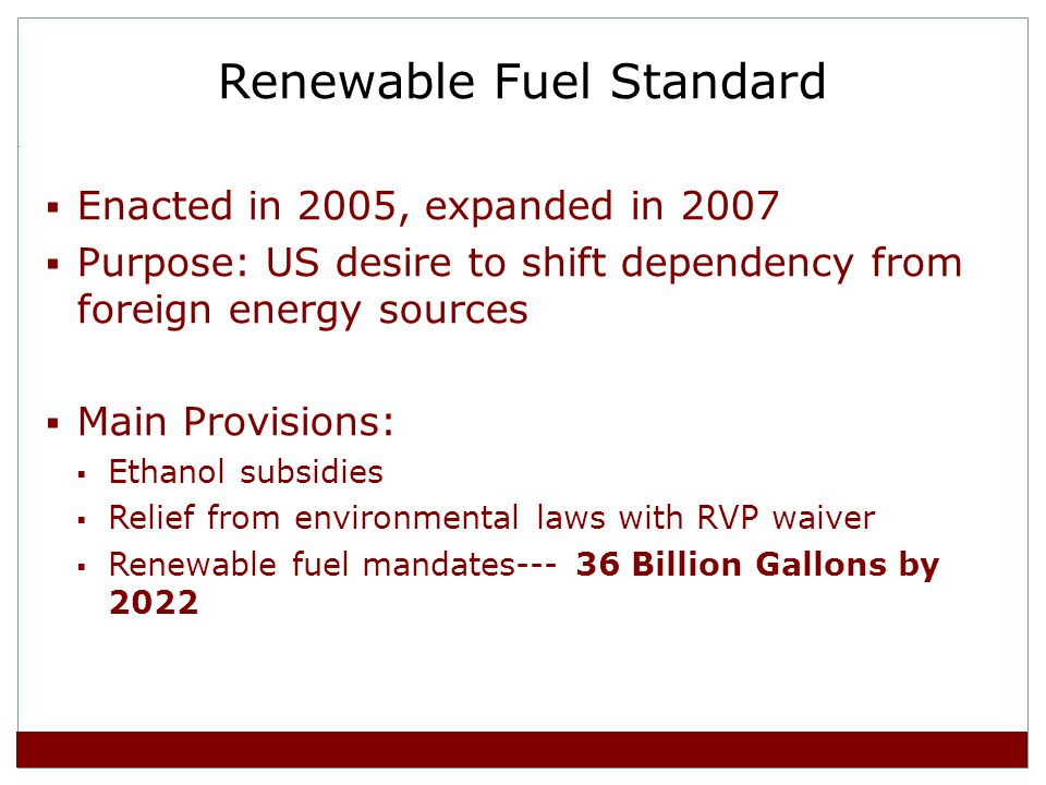 Renewable Fuel Standard Enacted in 2005, expanded in 2007 Purpose: US desire to shift dependency from foreign energy sources Main Provisions: Ethanol subsidies Relief from environmental laws with RVP waiver Renewable fuel mandates--- 36 Billion Gallons by 2022