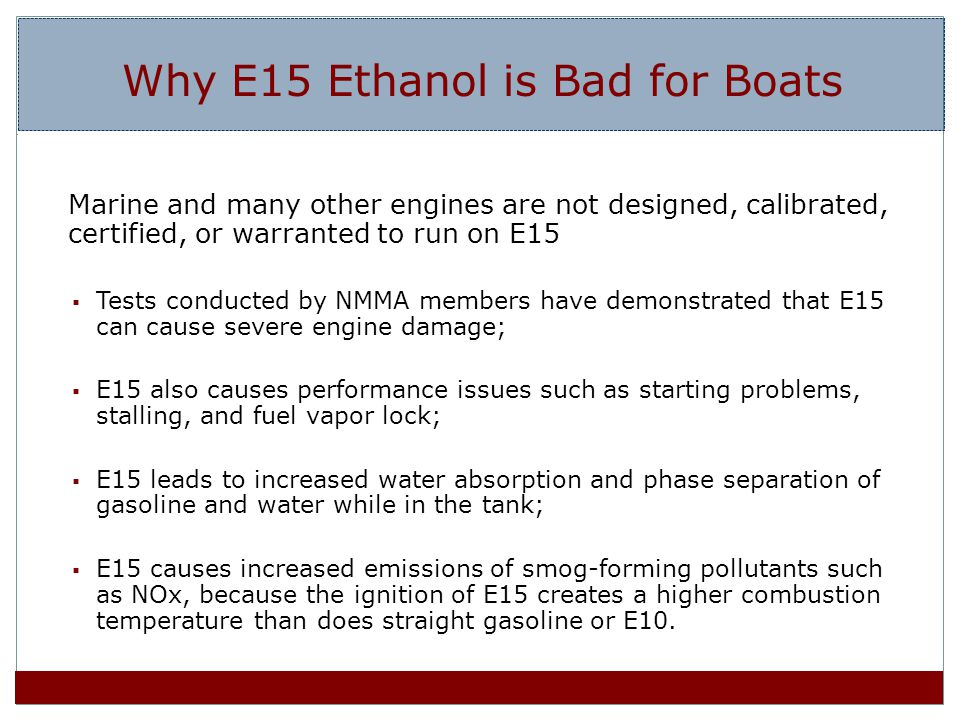 Why E15 Ethanol is Bad for Boats Marine and many other engines are not designed, calibrated, certified, or warranted to run on E15 Tests conducted by NMMA members have demonstrated that E15 can cause severe engine damage; E15 also causes performance issues such as starting problems, stalling, and fuel vapor lock; E15 leads to increased water absorption and phase separation of gasoline and water while in the tank; E15 causes increased emissions of smog-forming pollutants such as NOx, because the ignition of E15 creates a higher combustion temperature than does straight gasoline or E10.
