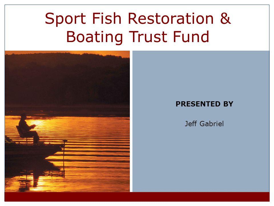 PRESENTED BY Jeff Gabriel Sport Fish Restoration & Boating Trust Fund