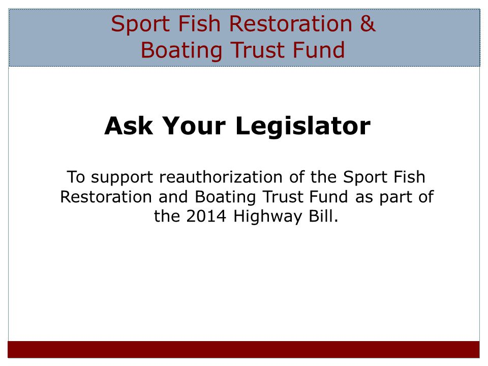 Ask Your Legislator To support reauthorization of the Sport Fish Restoration and Boating Trust Fund as part of the 2014 Highway Bill.