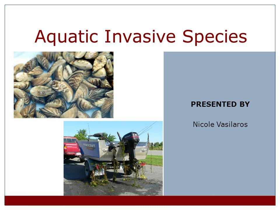 PRESENTED BY Nicole Vasilaros Aquatic Invasive Species