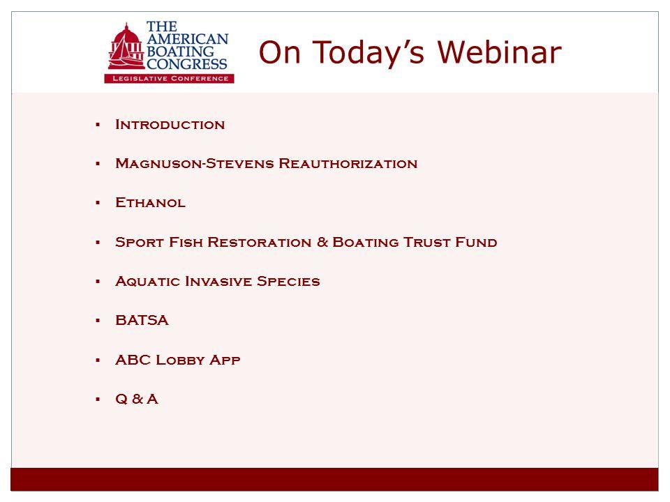 On Todays Webinar Introduction Magnuson-Stevens Reauthorization Ethanol Sport Fish Restoration & Boating Trust Fund Aquatic Invasive Species BATSA ABC Lobby App Q & A