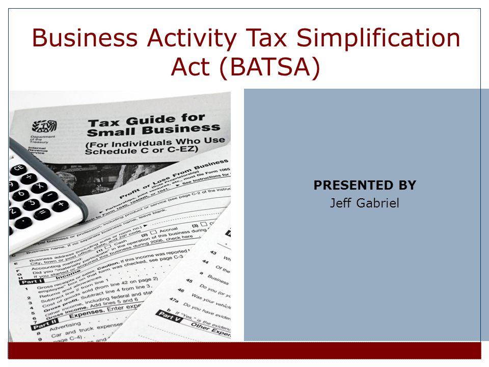 PRESENTED BY Jeff Gabriel Business Activity Tax Simplification Act (BATSA)