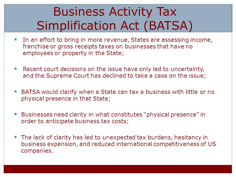 In an effort to bring in more revenue, States are assessing income, franchise or gross receipts taxes on businesses that have no employees or property in the State; Recent court decisions on the issue have only led to uncertainty, and the Supreme Court has declined to take a case on the issue; BATSA would clarify when a State can tax a business with little or no physical presence in that State; Businesses need clarity in what constitutes physical presence in order to anticipate business tax costs; The lack of clarity has led to unexpected tax burdens, hesitancy in business expansion, and reduced international competitiveness of US companies.