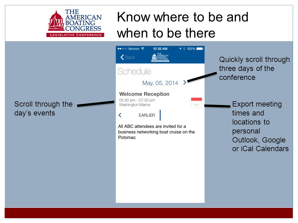 Quickly scroll through three days of the conference Export meeting times and locations to personal Outlook, Google or iCal Calendars Scroll through the days events Know where to be and when to be there