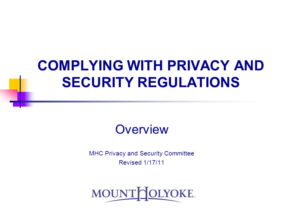 COMPLYING WITH PRIVACY AND SECURITY REGULATIONS Overview MHC Privacy and Security Committee Revised 1/17/11
