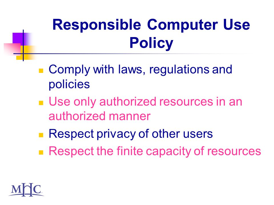 Responsible Computer Use Policy Comply with laws, regulations and policies Use only authorized resources in an authorized manner Respect privacy of other users Respect the finite capacity of resources