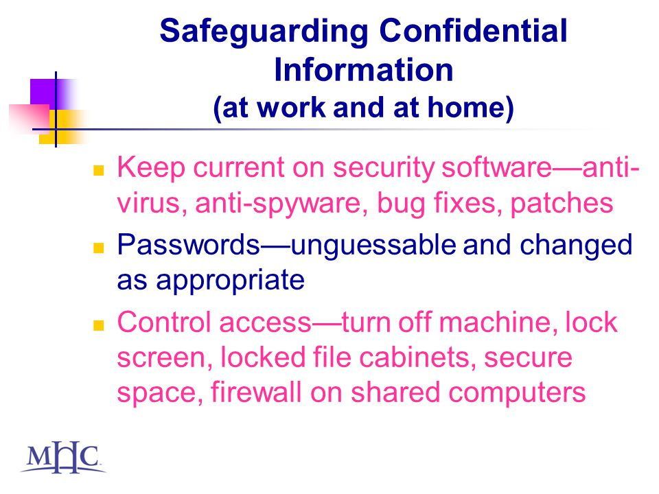 Safeguarding Confidential Information (continued) Transmit, store and dispose of files properly Do not open or save files on computers running peer-to-peer software Do not set browsers to remember passwords or data in forms Do not transmit confidential material via instant messagingits not secure If you have a problem, report it immediately