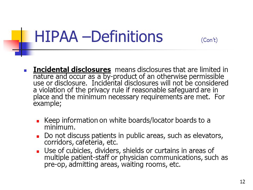12 HIPAA –Definitions (Cont) Incidental disclosures means disclosures that are limited in nature and occur as a by-product of an otherwise permissible